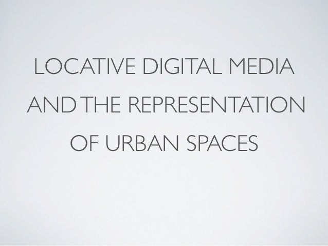 LOCATIVE DIGITAL MEDIAAND THE REPRESENTATION   OF URBAN SPACES