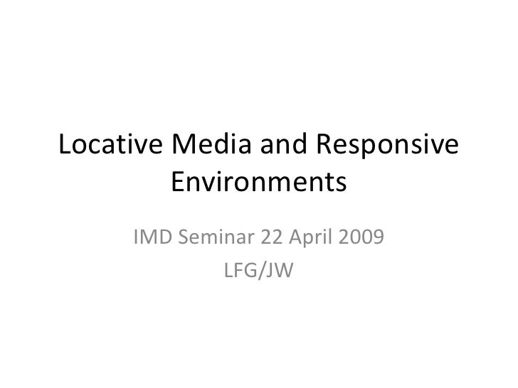 Locative Media and Responsive Environments<br />IMD Seminar 22 April 2009<br />LFG/JW<br />