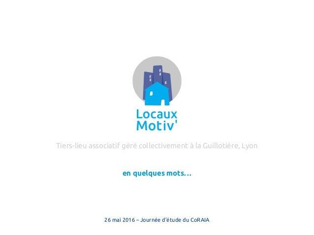 en quelques mots… Tiers-lieu associatif géré collectivement à la Guillotière, Lyon 26 mai 2016 – Journée d'étude du CoRAIA