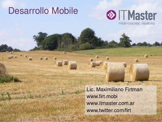 +Desarrollo Mobile Lic. Maximiliano Firtman www.firt.mobi www.itmaster.com.ar www.twitter.com/firt
