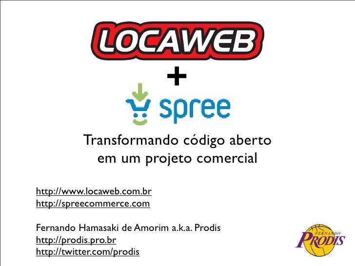 +           Transformando código aberto             em um projeto comercial  http://www.locaweb.com.br http://spreecommerc...