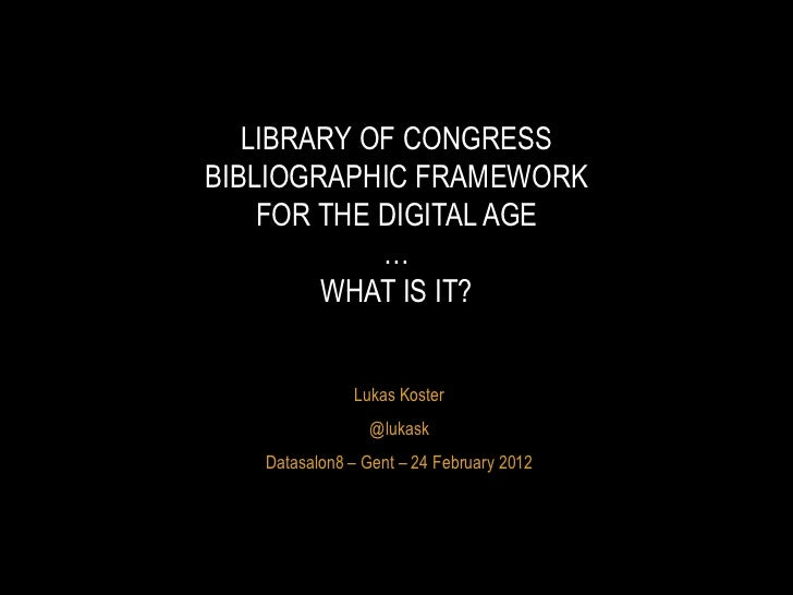 Lukas Koster @lukask Datasalon8  – Gent – 24 February 2012 LIBRARY OF CONGRESS BIBLIOGRAPHIC FRAMEWORK FOR THE DIGITAL AGE...