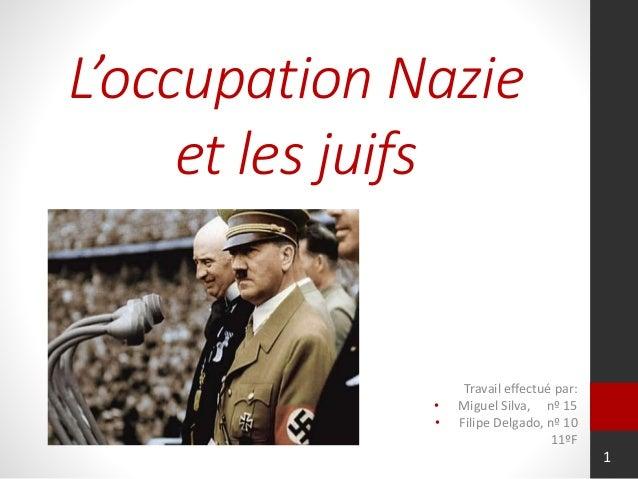 L'occupation Nazie et les juifs Travail effectué par: • Miguel Silva, nº 15 • Filipe Delgado, nº 10 11ºF 1