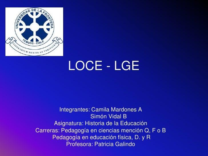 LOCE - LGE            Integrantes: Camila Mardones A                      Simón Vidal B        Asignatura: Historia de la ...