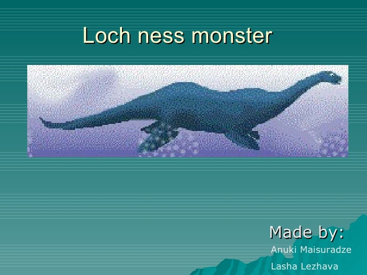 Loch ness monster Made by: Anuki Maisuradze Lasha Lezhava