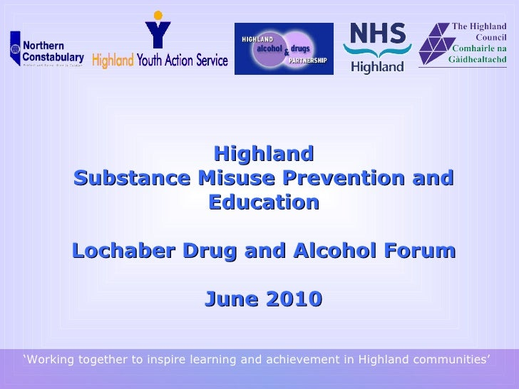 Highland Substance Misuse  Prevention and Education   Lochaber Drug and Alcohol Forum June 2010 ' Working together to insp...