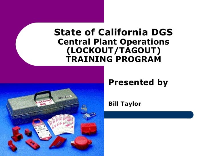State of California DGS Central Plant Operations (LOCKOUT/TAGOUT) TRAINING PROGRAM Presented by Bill Taylor
