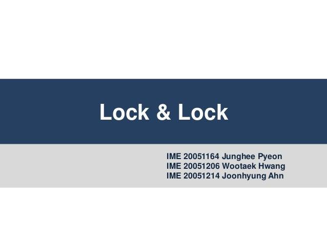 Lock & Lock IME 20051164 Junghee Pyeon IME 20051206 Wootaek Hwang IME 20051214 Joonhyung Ahn