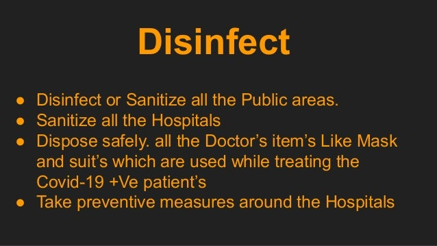 Disinfect ● Disinfect or Sanitize all the Public areas. ● Sanitize all the Hospitals ● Dispose safely. all the Doctor's it...