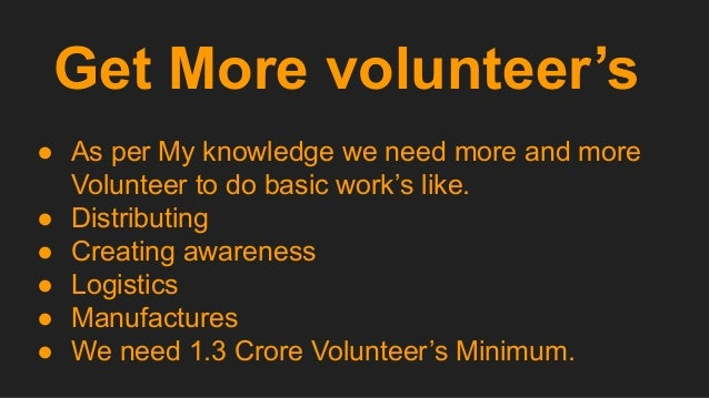 Get More volunteer's ● As per My knowledge we need more and more Volunteer to do basic work's like. ● Distributing ● Creat...