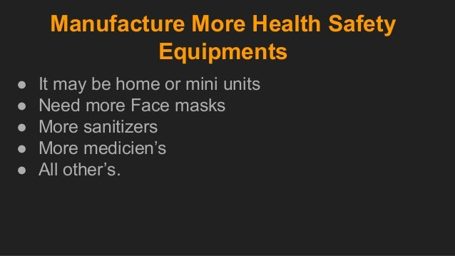 Manufacture More Health Safety Equipments ● It may be home or mini units ● Need more Face masks ● More sanitizers ● More m...