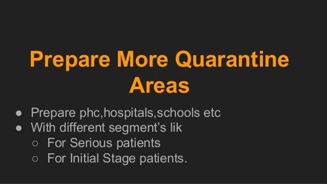 Prepare More Quarantine Areas ● Prepare phc,hospitals,schools etc ● With different segment's lik ○ For Serious patients ○ ...