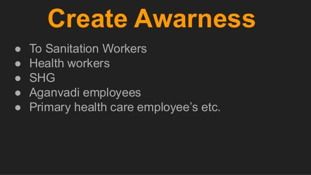 Create Awarness ● To Sanitation Workers ● Health workers ● SHG ● Aganvadi employees ● Primary health care employee's etc.