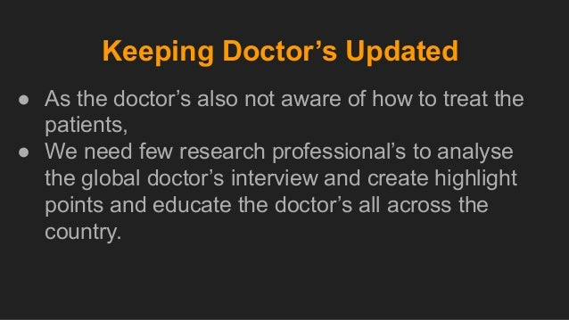 Keeping Doctor's Updated ● As the doctor's also not aware of how to treat the patients, ● We need few research professiona...