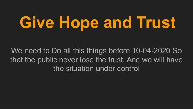 Give Hope and Trust We need to Do all this things before 10-04-2020 So that the public never lose the trust. And we will h...