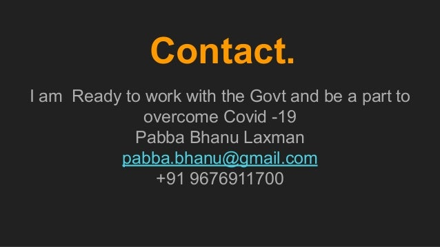 Contact. I am Ready to work with the Govt and be a part to overcome Covid -19 Pabba Bhanu Laxman pabba.bhanu@gmail.com +91...