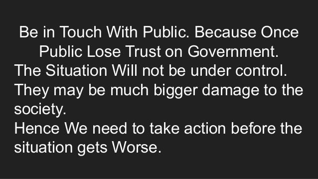Be in Touch With Public. Because Once Public Lose Trust on Government. The Situation Will not be under control. They may b...