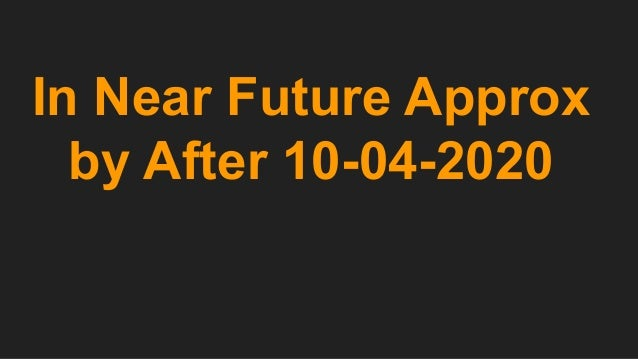 In Near Future Approx by After 10-04-2020
