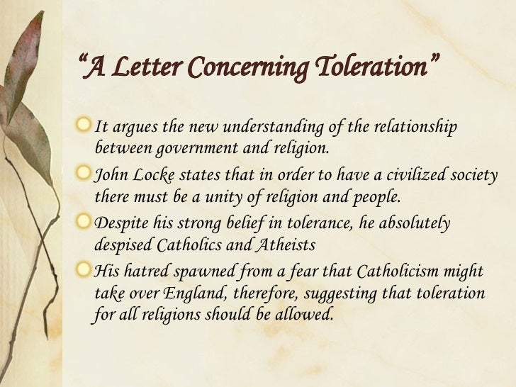 essay concerning toleration locke In a letter concerning toleration john locke starts his argument with a statement that true church must be tolerant nevertheless, it is natural for any individual or, especially, religious organization to claim that their faith, places of worship, traditions, etc are unique and the only righteous ones.
