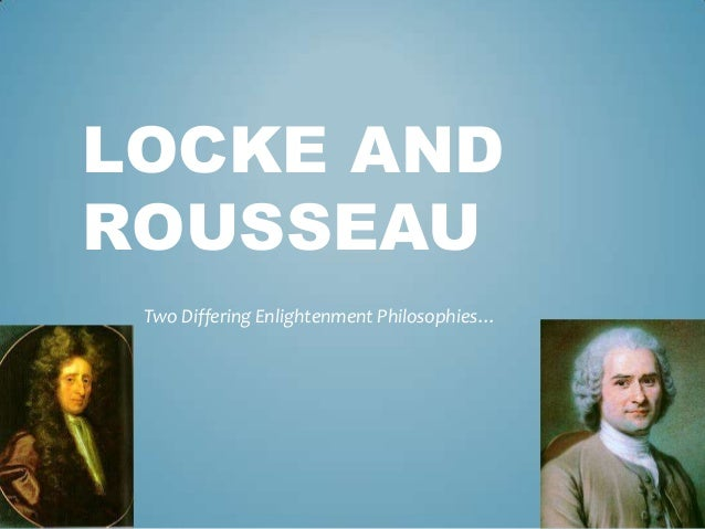 LOCKE AND ROUSSEAU Two Differing Enlightenment Philosophies…