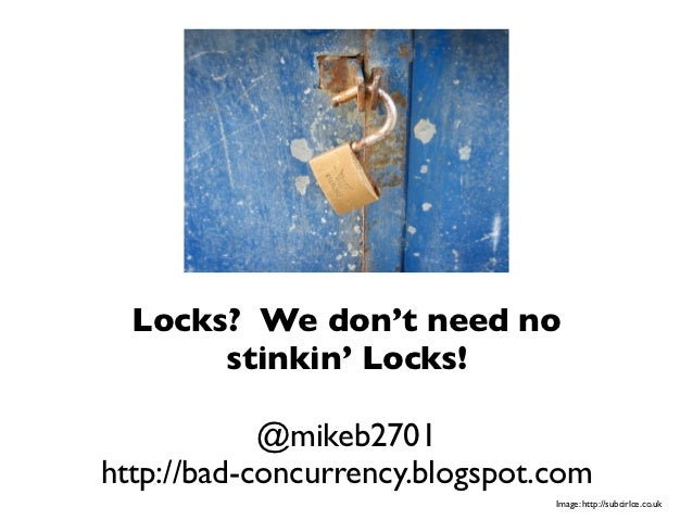 Locks? We don't need no       stinkin' Locks!            @mikeb2701http://bad-concurrency.blogspot.com                    ...