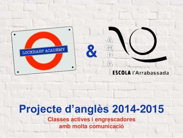 Projecte d'anglès 2014-2015 Classes actives i engrescadores amb molta comunicació &