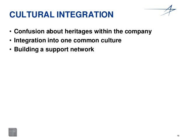 16  CULTURAL INTEGRATION  • Confusion about heritages within the company  • Integration into one common culture  • Buildin...