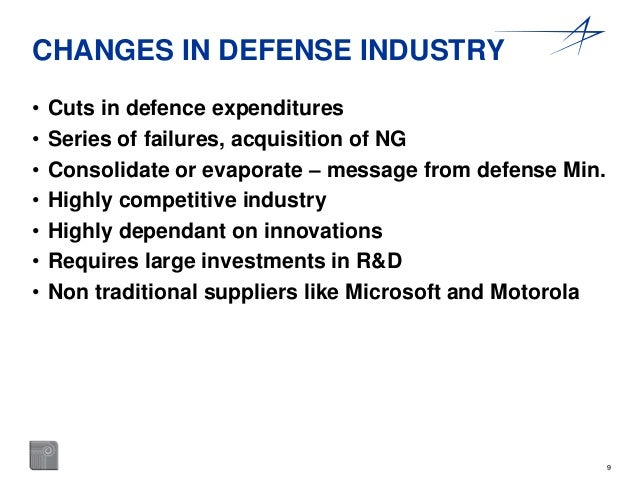 9  CHANGES IN DEFENSE INDUSTRY  • Cuts in defence expenditures  • Series of failures, acquisition of NG  • Consolidate or ...