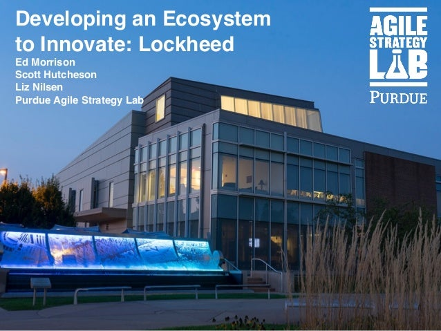 Developing an Ecosystem to Innovate: Lockheed Ed Morrison Scott Hutcheson Liz Nilsen Purdue Agile Strategy Lab