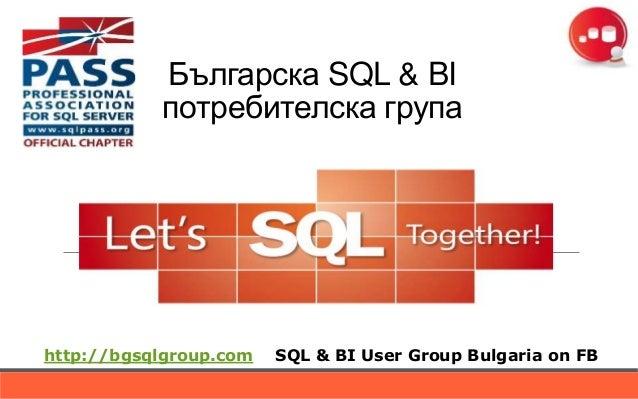 Българска SQL & BI           потребителска групаhttp://bgsqlgroup.com   SQL & BI User Group Bulgaria on FB