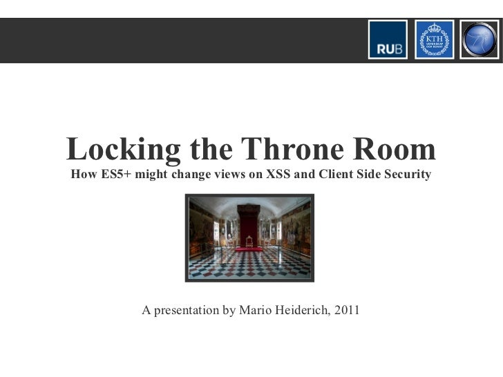 Locking the Throne RoomHow ES5+ might change views on XSS and Client Side Security           A presentation by Mario Heide...