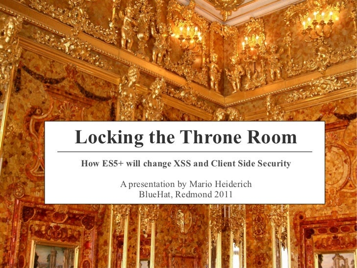 Locking the Throne RoomHow ES5+ will change XSS and Client Side Security         A presentation by Mario Heiderich        ...