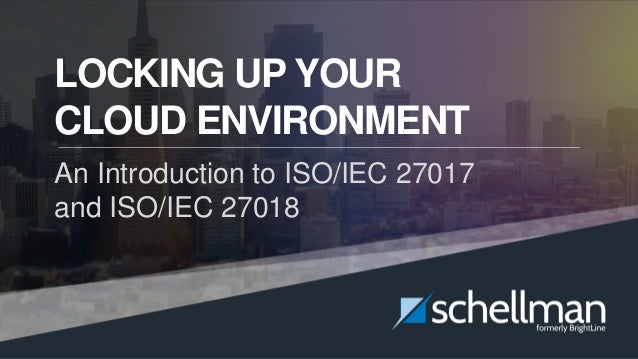 Locking Up Your Cloud Environment | 1 LOCKING UP YOUR CLOUD ENVIRONMENT An Introduction to ISO/IEC 27017 and ISO/IEC 27018