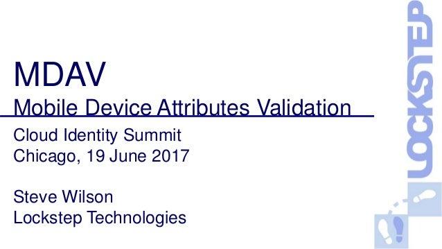 MDAV Mobile Device Attributes Validation Cloud Identity Summit Chicago, 19 June 2017 Steve Wilson Lockstep Technologies