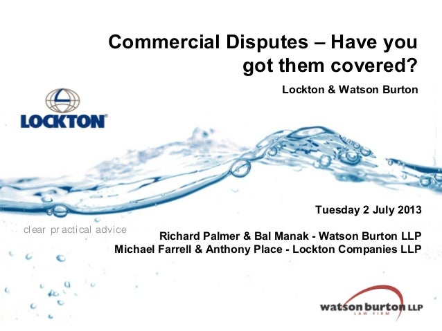Commercial Disputes – Have you got them covered? Lockton & Watson Burton  Tuesday 2 July 2013 clear pr acti cal advi ce  R...