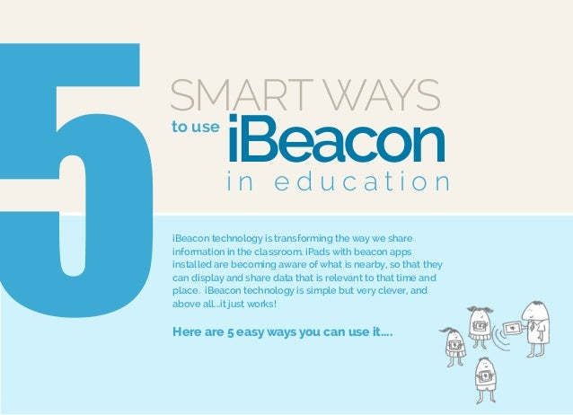 SMART WAYS to use 5 iBeaconi n e d u c a t i o n iBeacon technology is transforming the way we share information in the cl...