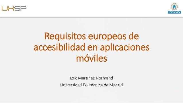 Requisitos europeos de accesibilidad en aplicaciones móviles Loïc Martínez Normand Universidad Politécnica de Madrid