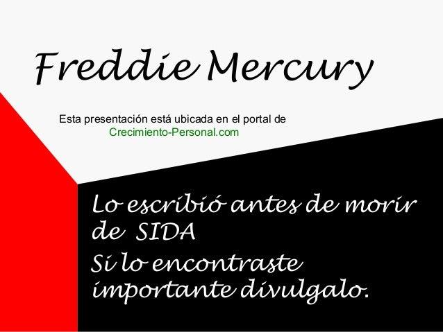 Freddie Mercury Lo escribió antes de morir de SIDA Si lo encontraste importante divulgalo. Esta presentación está ubicada ...