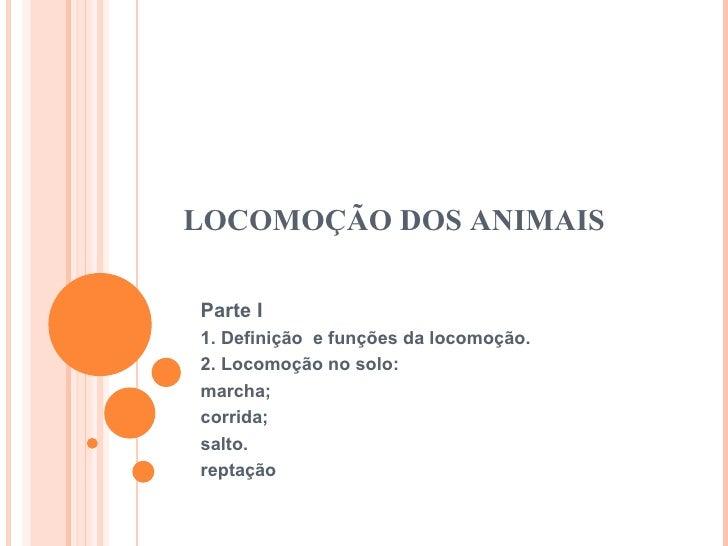 LOCOMOÇÃO DOS ANIMAIS Parte I 1. Definição  e funções da locomoção. 2. Locomoção no solo: marcha; corrida; salto. reptação