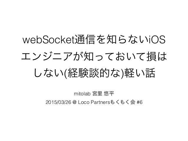 webSocket通信を知らないiOS エンジニアが知っておいて損は しない(経験談的な)軽い話 mitolab 宮里 悠平 2015/03/26 @ Loco Partnersもくもく会 #6