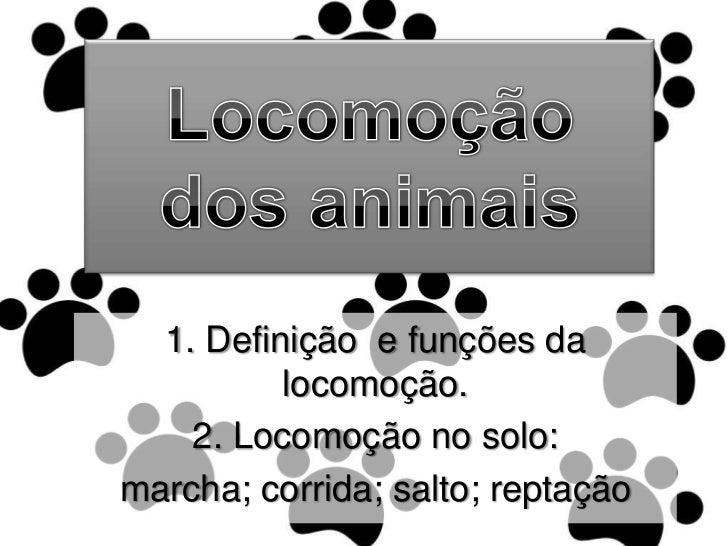 Locomoção dos animais<br />1. Definição  e funções da locomoção.<br />2. Locomoção no solo:<br />marcha; corrida; salto; r...