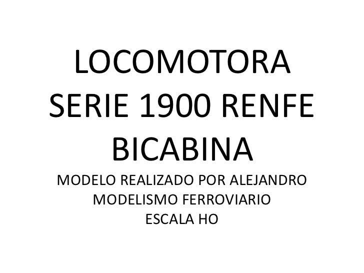 LOCOMOTORASERIE 1900 RENFE    BICABINAMODELO REALIZADO POR ALEJANDRO   MODELISMO FERROVIARIO          ESCALA HO