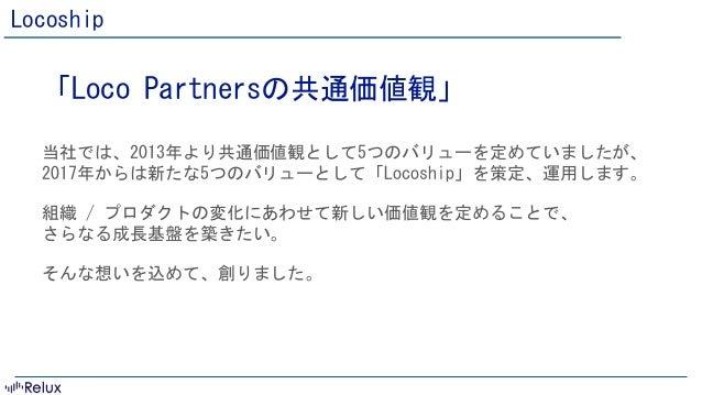 confidential ©2016 株式会社Loco Partners Locoship 「LocoPartnersの共通価値観」  当社では、2013年より共通価値観として5つのバリューを定めていましたが、 2017年からは新たな5...