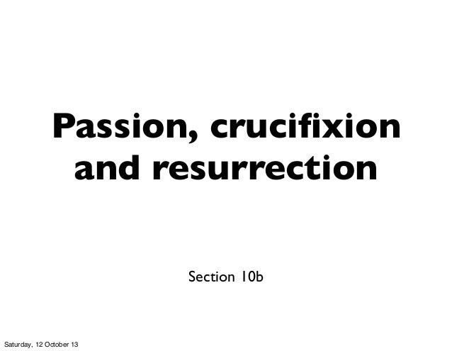 Passion, crucifixion and resurrection Section 10b Saturday, 12 October 13