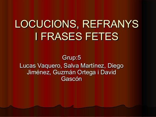 LOCUCIONS, REFRANYSLOCUCIONS, REFRANYSI FRASES FETESI FRASES FETESGrup:5Grup:5Lucas Vaquero, Salva Martínez, DiegoLucas Va...