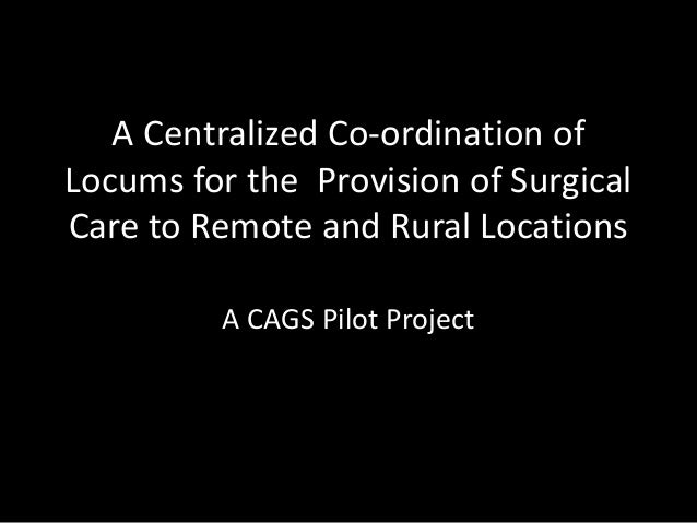A Centralized Co-ordination of Locums for the Provision of Surgical Care to Remote and Rural Locations A CAGS Pilot Project