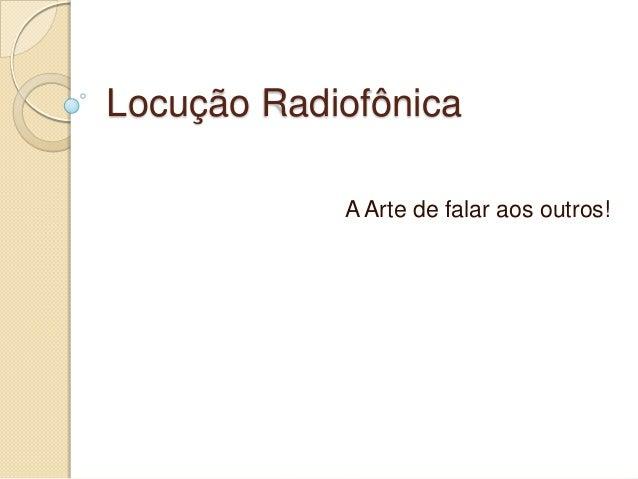Locução Radiofônica            A Arte de falar aos outros!