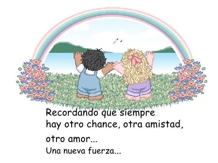 Recordando que siempre hay otro chance, otra amistad, otro amor... Una nueva fuerza ...