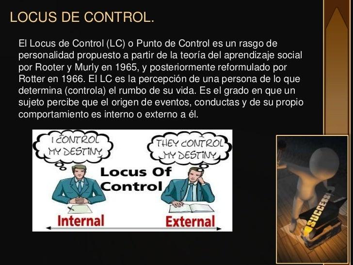 LOCUS DE CONTROL.El Locus de Control (LC) o Punto de Control es un rasgo depersonalidad propuesto a partir de la teoría de...