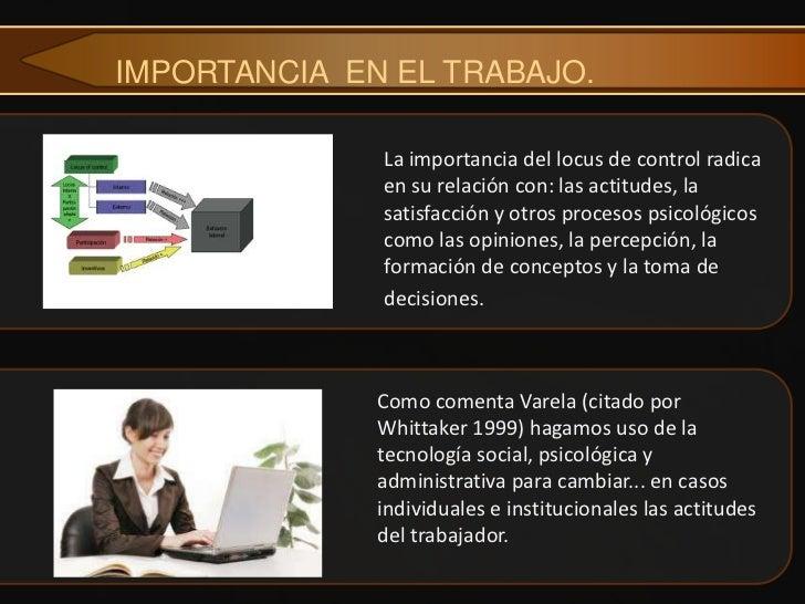 IMPORTANCIA EN EL TRABAJO.              La importancia del locus de control radica              en su relación con: las ac...